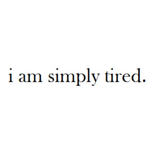 I'm just TIRED of it all.